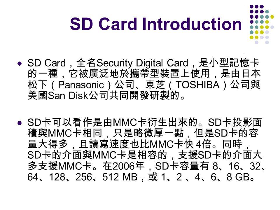 SD Card Introduction SD Card,全名Security Digital Card,是小型記憶卡的一種,它被廣泛地於攜帶型裝置上使用,是由日本松下(Panasonic)公司、東芝(TOSHIBA)公司與美國San Disk公司共同開發研製的。