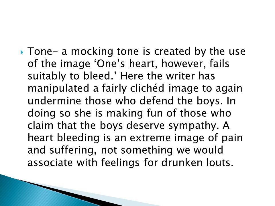 Tone- a mocking tone is created by the use of the image 'One's heart, however, fails suitably to bleed.' Here the writer has manipulated a fairly clichéd image to again undermine those who defend the boys.