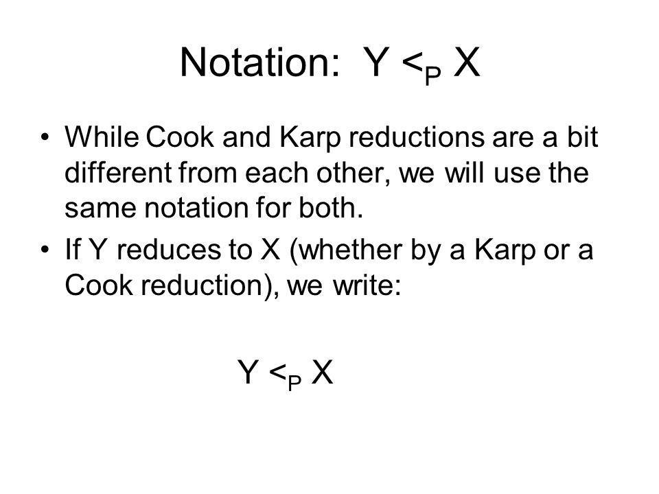 Notation: Y <P X While Cook and Karp reductions are a bit different from each other, we will use the same notation for both.