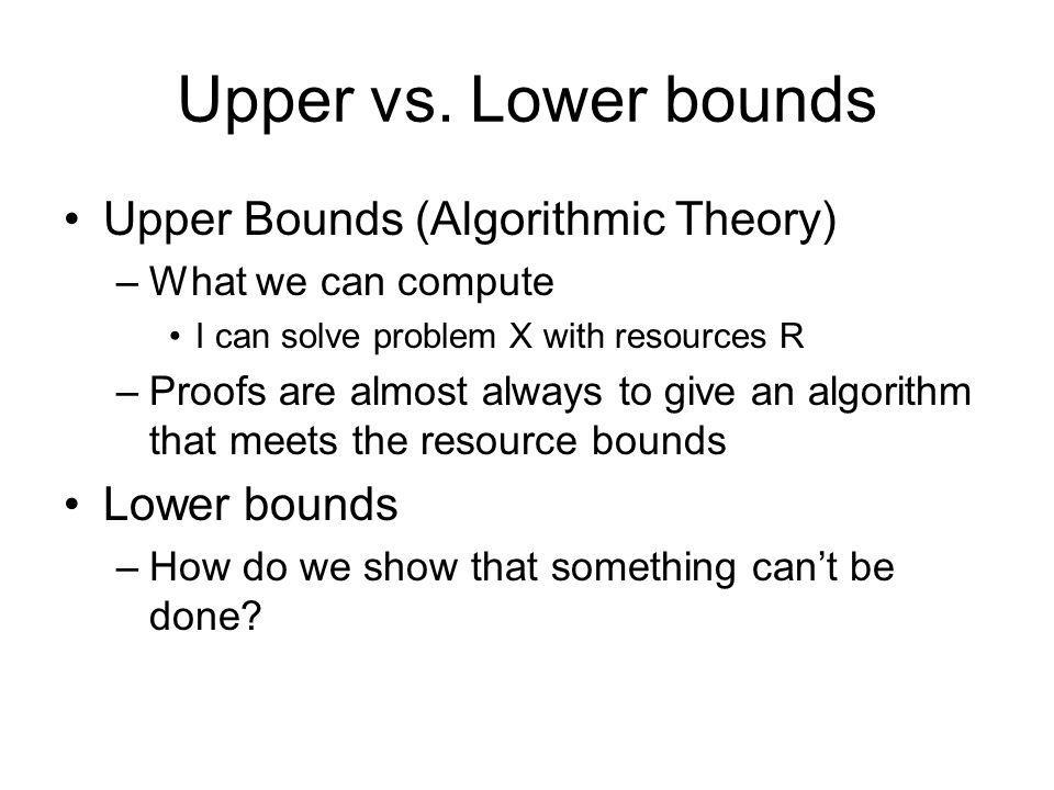 Upper vs. Lower bounds Upper Bounds (Algorithmic Theory) Lower bounds