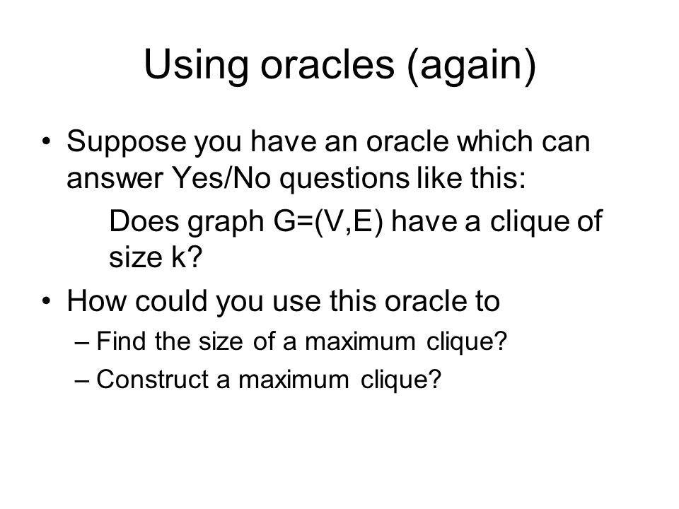 Using oracles (again) Suppose you have an oracle which can answer Yes/No questions like this: Does graph G=(V,E) have a clique of size k