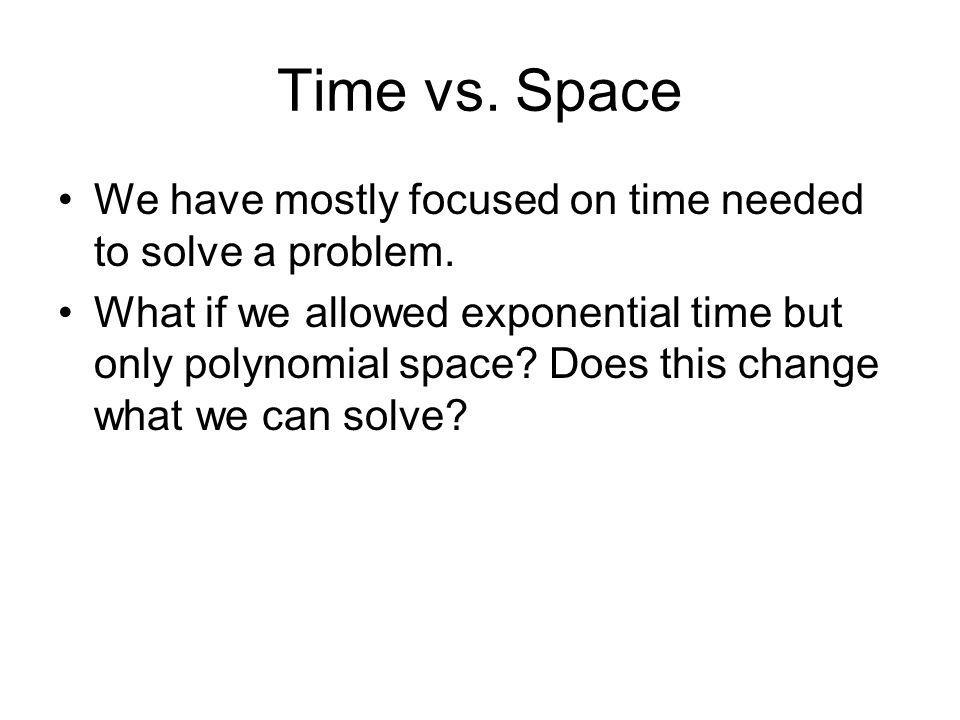 Time vs. Space We have mostly focused on time needed to solve a problem.
