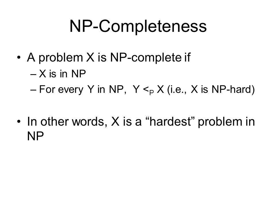 NP-Completeness A problem X is NP-complete if