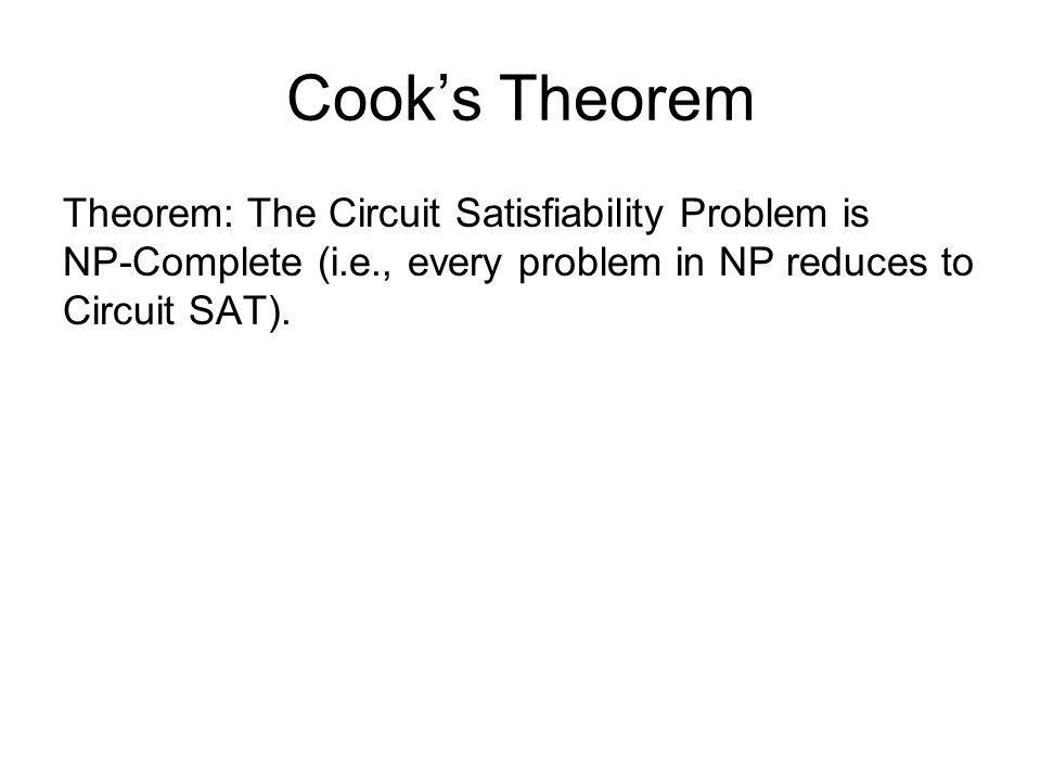 Cook's Theorem Theorem: The Circuit Satisfiability Problem is NP-Complete (i.e., every problem in NP reduces to Circuit SAT).