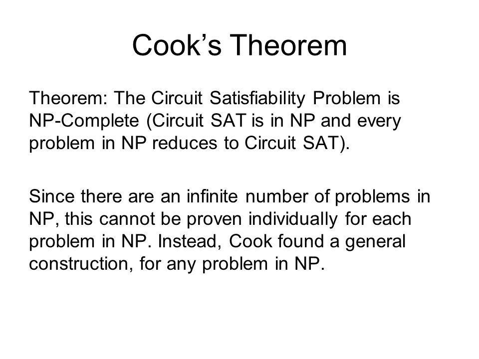 Cook's Theorem Theorem: The Circuit Satisfiability Problem is NP-Complete (Circuit SAT is in NP and every problem in NP reduces to Circuit SAT).