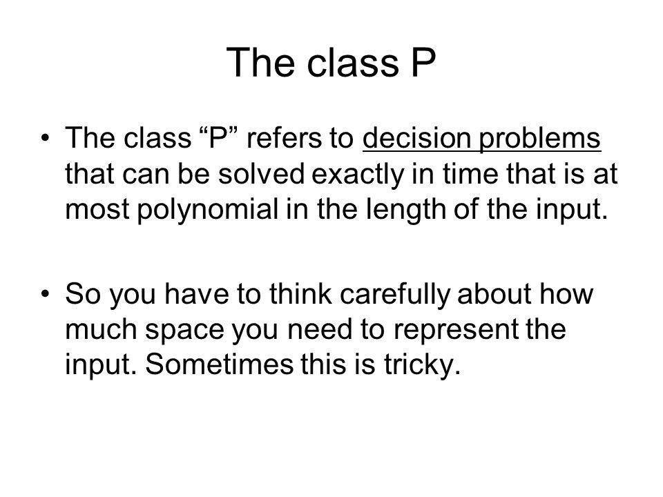 The class P The class P refers to decision problems that can be solved exactly in time that is at most polynomial in the length of the input.