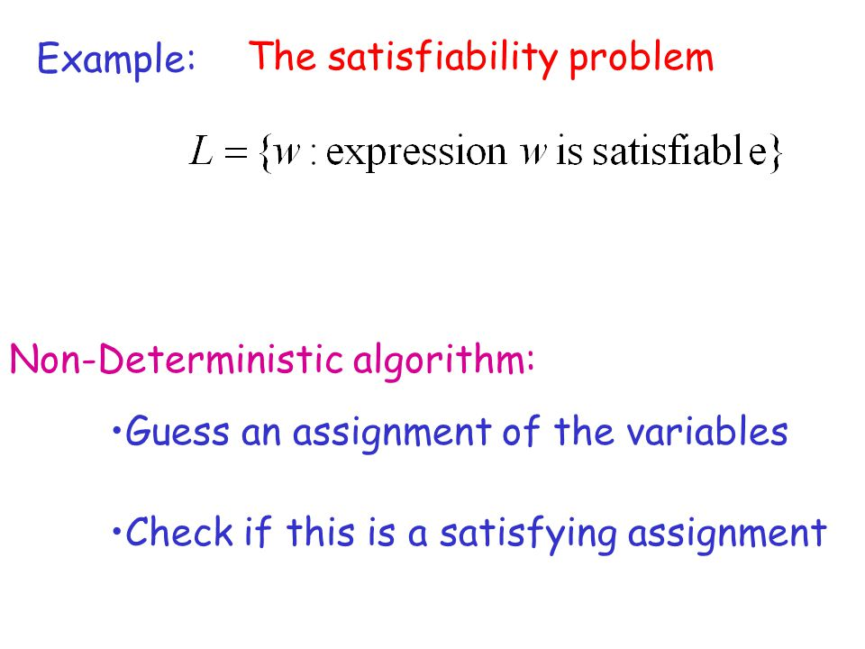 Example: The satisfiability problem. Non-Deterministic algorithm: Guess an assignment of the variables.