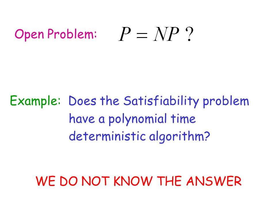 Open Problem: Example: Does the Satisfiability problem. have a polynomial time. deterministic algorithm