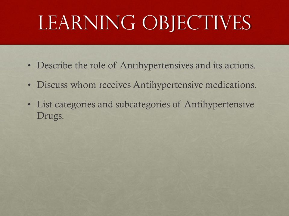 Learning objectives Describe the role of Antihypertensives and its actions. Discuss whom receives Antihypertensive medications.