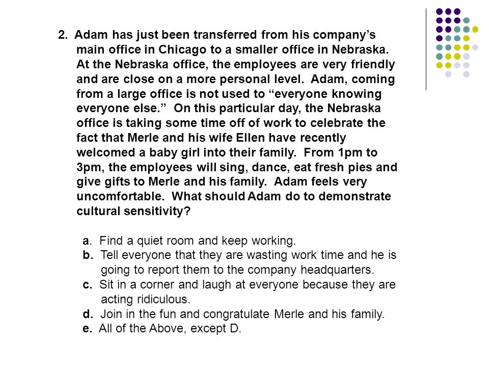 2. Adam has just been transferred from his company's main office in Chicago to a smaller office in Nebraska. At the Nebraska office, the employees are very friendly and are close on a more personal level. Adam, coming from a large office is not used to everyone knowing everyone else. On this particular day, the Nebraska office is taking some time off of work to celebrate the fact that Merle and his wife Ellen have recently welcomed a baby girl into their family. From 1pm to 3pm, the employees will sing, dance, eat fresh pies and give gifts to Merle and his family. Adam feels very uncomfortable. What should Adam do to demonstrate cultural sensitivity