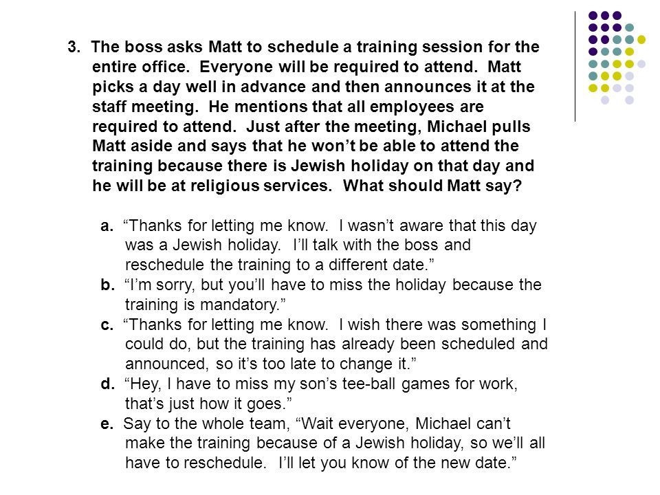 3. The boss asks Matt to schedule a training session for the entire office. Everyone will be required to attend. Matt picks a day well in advance and then announces it at the staff meeting. He mentions that all employees are required to attend. Just after the meeting, Michael pulls Matt aside and says that he won't be able to attend the training because there is Jewish holiday on that day and he will be at religious services. What should Matt say