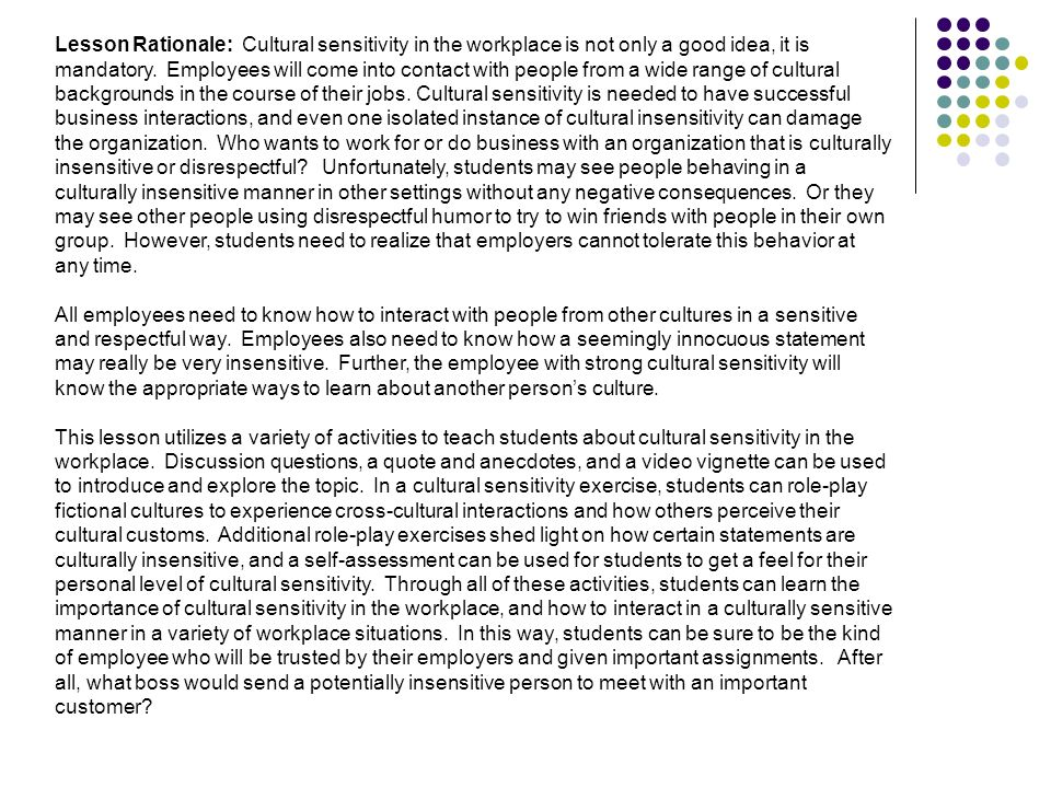 Lesson Rationale: Cultural sensitivity in the workplace is not only a good idea, it is mandatory. Employees will come into contact with people from a wide range of cultural backgrounds in the course of their jobs. Cultural sensitivity is needed to have successful business interactions, and even one isolated instance of cultural insensitivity can damage the organization. Who wants to work for or do business with an organization that is culturally insensitive or disrespectful Unfortunately, students may see people behaving in a culturally insensitive manner in other settings without any negative consequences. Or they may see other people using disrespectful humor to try to win friends with people in their own group. However, students need to realize that employers cannot tolerate this behavior at any time.