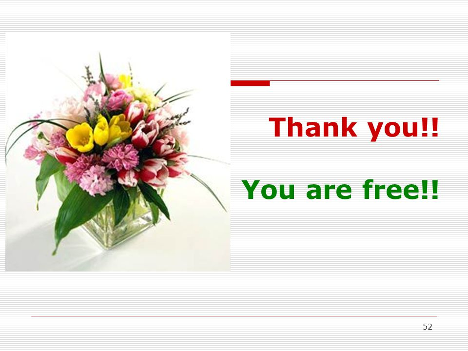 Thank you!! You are free!! 52 52