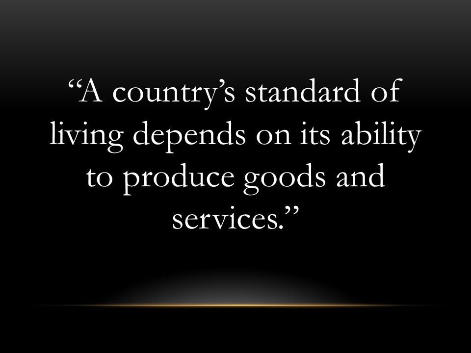 A country's standard of living depends on its ability to produce goods and services.