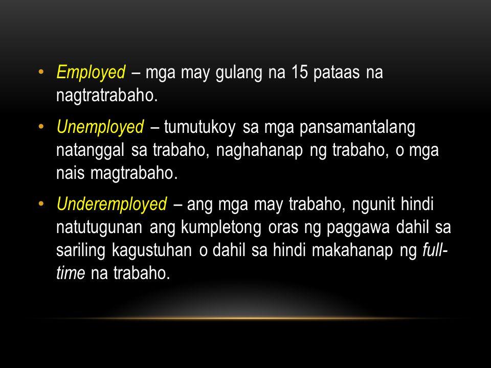 Employed – mga may gulang na 15 pataas na nagtratrabaho.