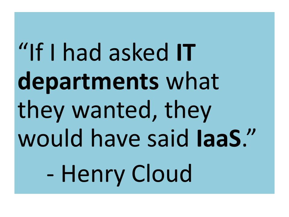 Know the rules If I had asked IT departments what they wanted, they would have said IaaS. - Henry Cloud.