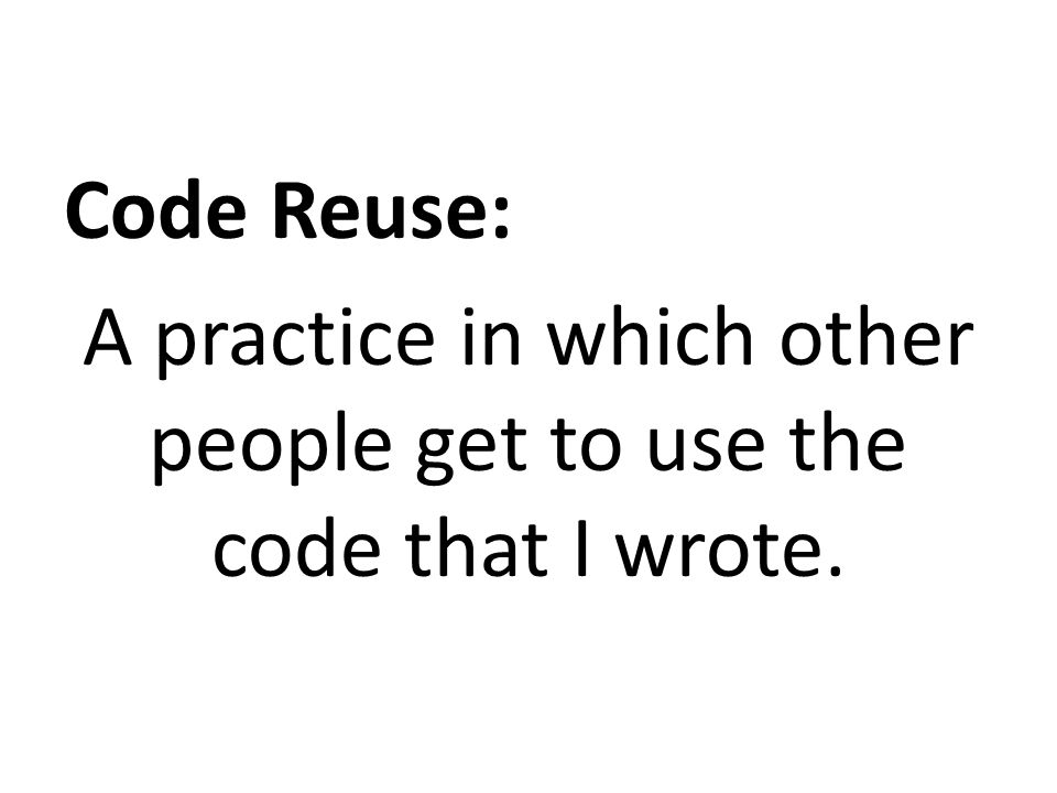 Code Reuse: A practice in which other people get to use the code that I wrote.