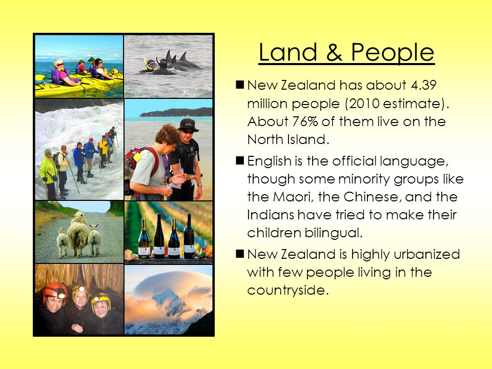 Land & People n New Zealand has about 4.39 million people (2010 estimate). About 76% of them live on the North Island.