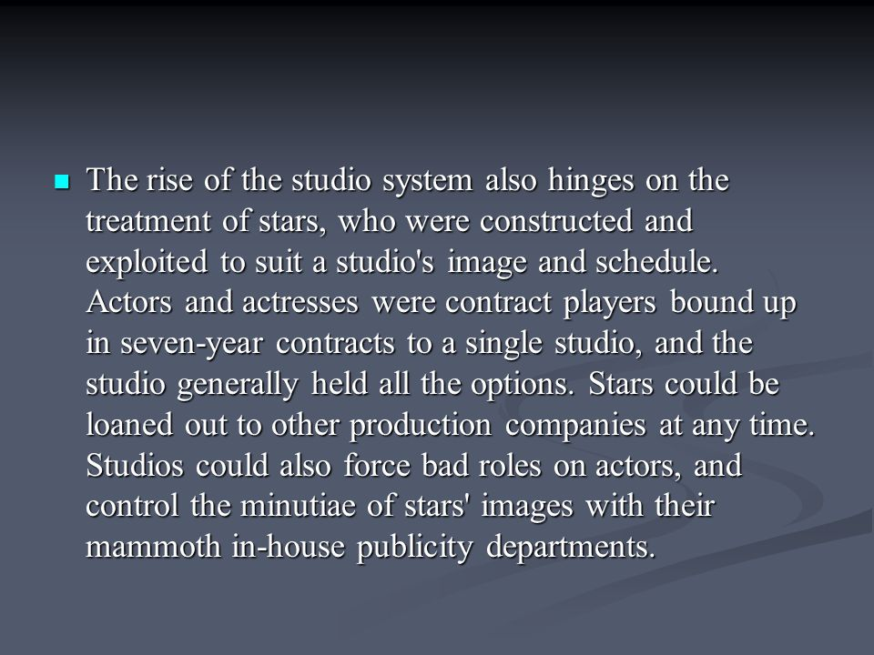 The rise of the studio system also hinges on the treatment of stars, who were constructed and exploited to suit a studio s image and schedule.