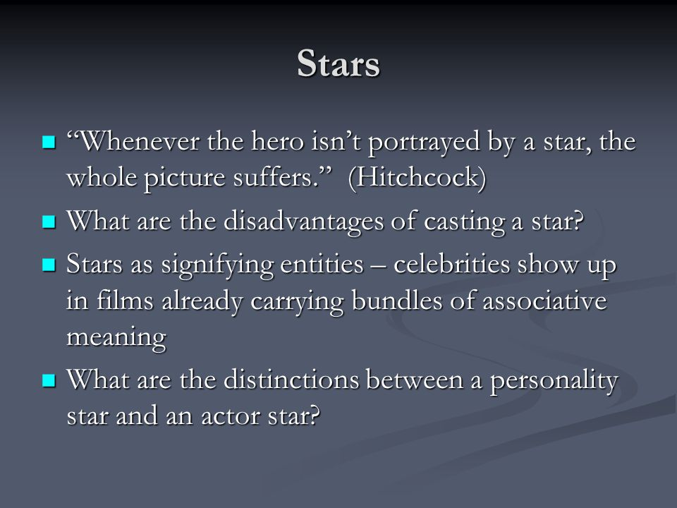 Stars Whenever the hero isn't portrayed by a star, the whole picture suffers. (Hitchcock) What are the disadvantages of casting a star