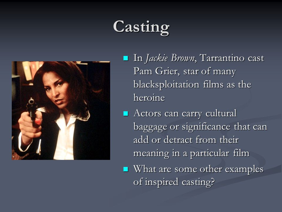 Casting In Jackie Brown, Tarrantino cast Pam Grier, star of many blacksploitation films as the heroine.