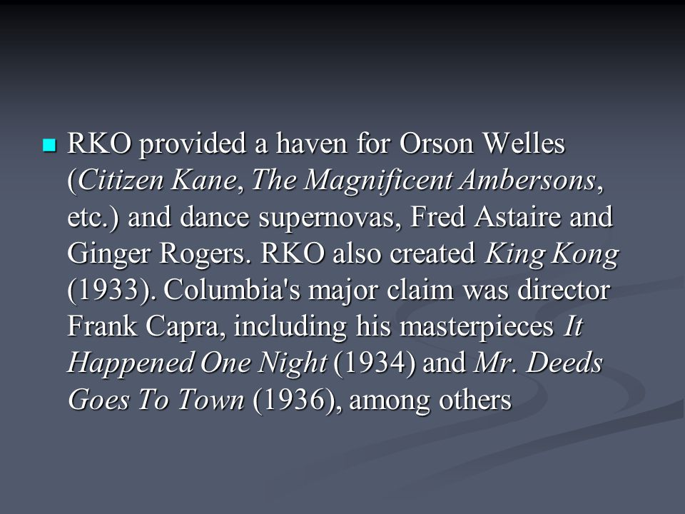 RKO provided a haven for Orson Welles (Citizen Kane, The Magnificent Ambersons, etc.) and dance supernovas, Fred Astaire and Ginger Rogers.