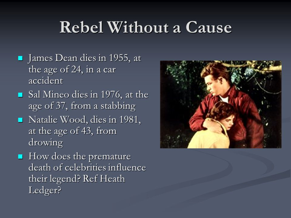 Rebel Without a Cause James Dean dies in 1955, at the age of 24, in a car accident. Sal Mineo dies in 1976, at the age of 37, from a stabbing.
