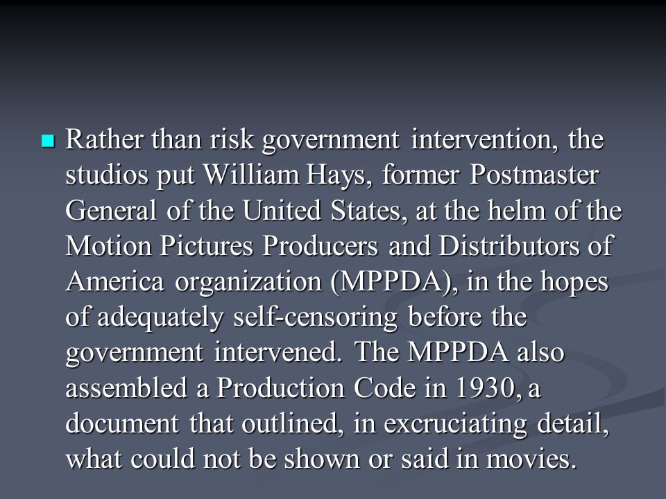 Rather than risk government intervention, the studios put William Hays, former Postmaster General of the United States, at the helm of the Motion Pictures Producers and Distributors of America organization (MPPDA), in the hopes of adequately self-censoring before the government intervened.