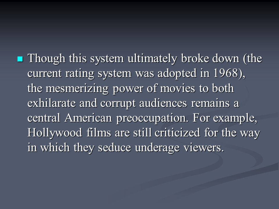 Though this system ultimately broke down (the current rating system was adopted in 1968), the mesmerizing power of movies to both exhilarate and corrupt audiences remains a central American preoccupation.