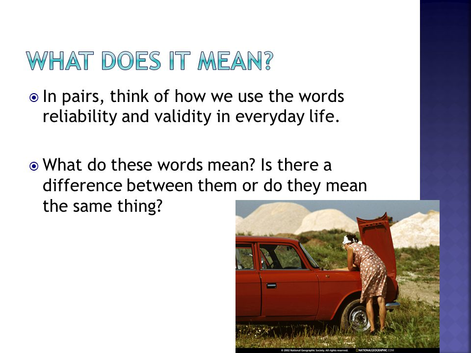 What does it mean In pairs, think of how we use the words reliability and validity in everyday life.