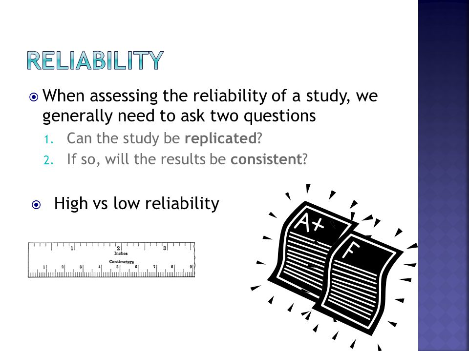 Reliability When assessing the reliability of a study, we generally need to ask two questions. Can the study be replicated