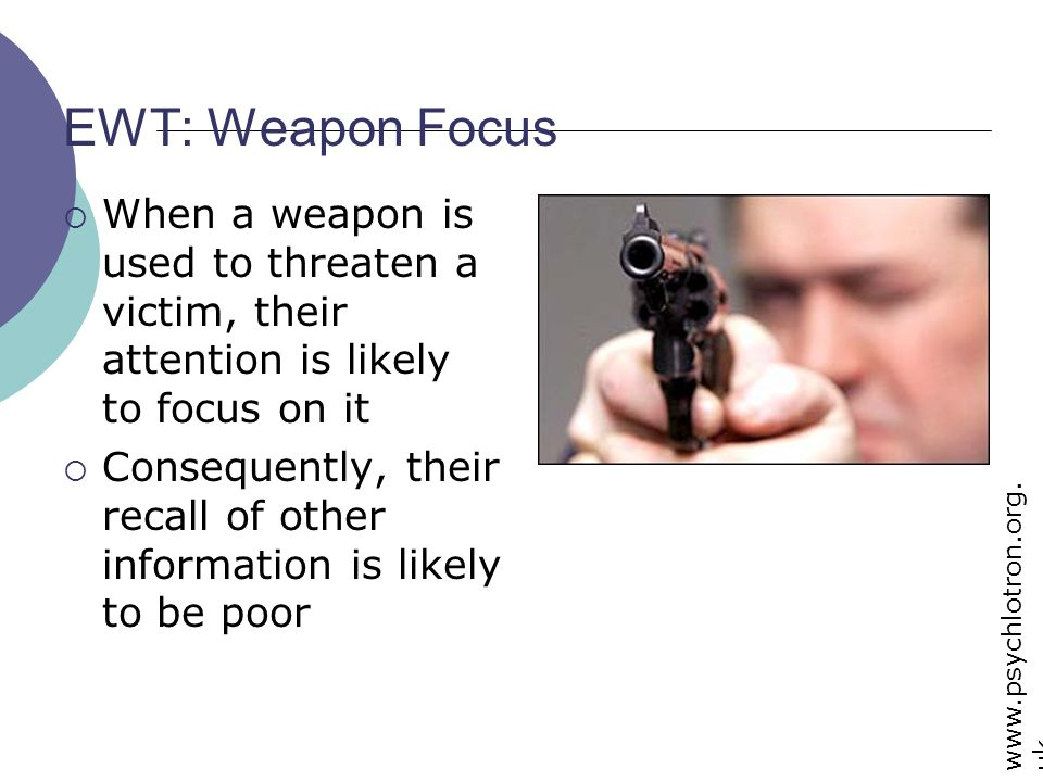 EWT: Weapon Focus When a weapon is used to threaten a victim, their attention is likely to focus on it.