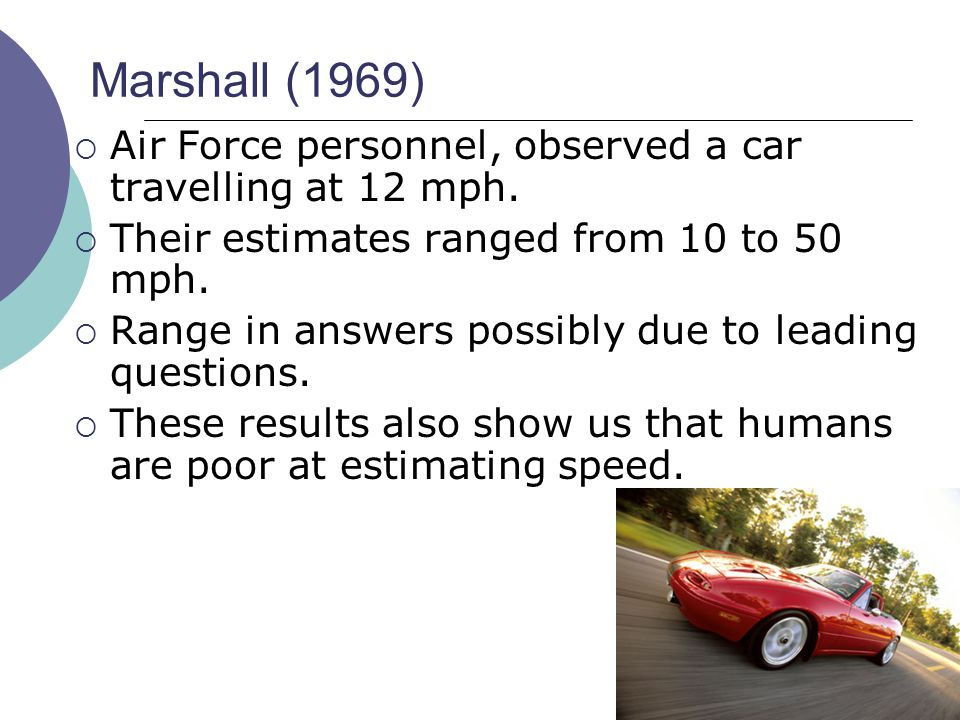 Marshall (1969) Air Force personnel, observed a car travelling at 12 mph. Their estimates ranged from 10 to 50 mph.