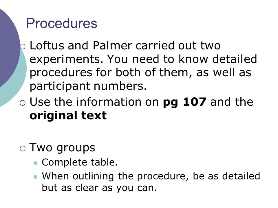 Procedures Loftus and Palmer carried out two experiments. You need to know detailed procedures for both of them, as well as participant numbers.