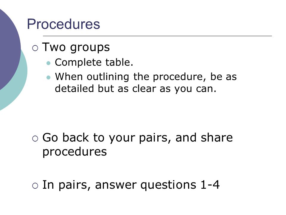 Procedures Two groups Go back to your pairs, and share procedures