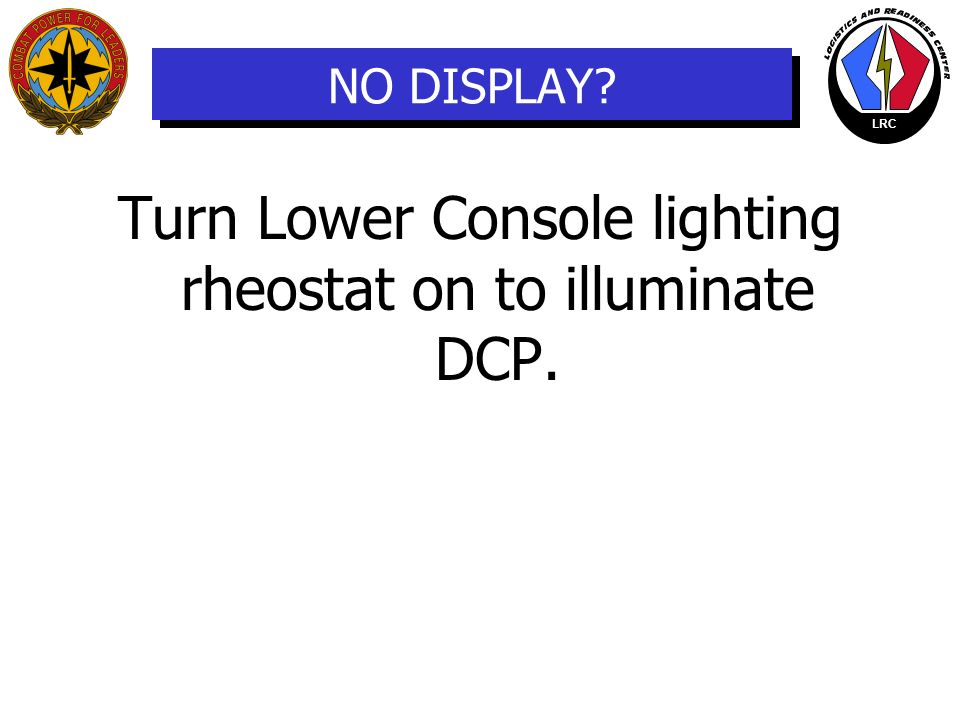 Turn Lower Console lighting rheostat on to illuminate DCP.