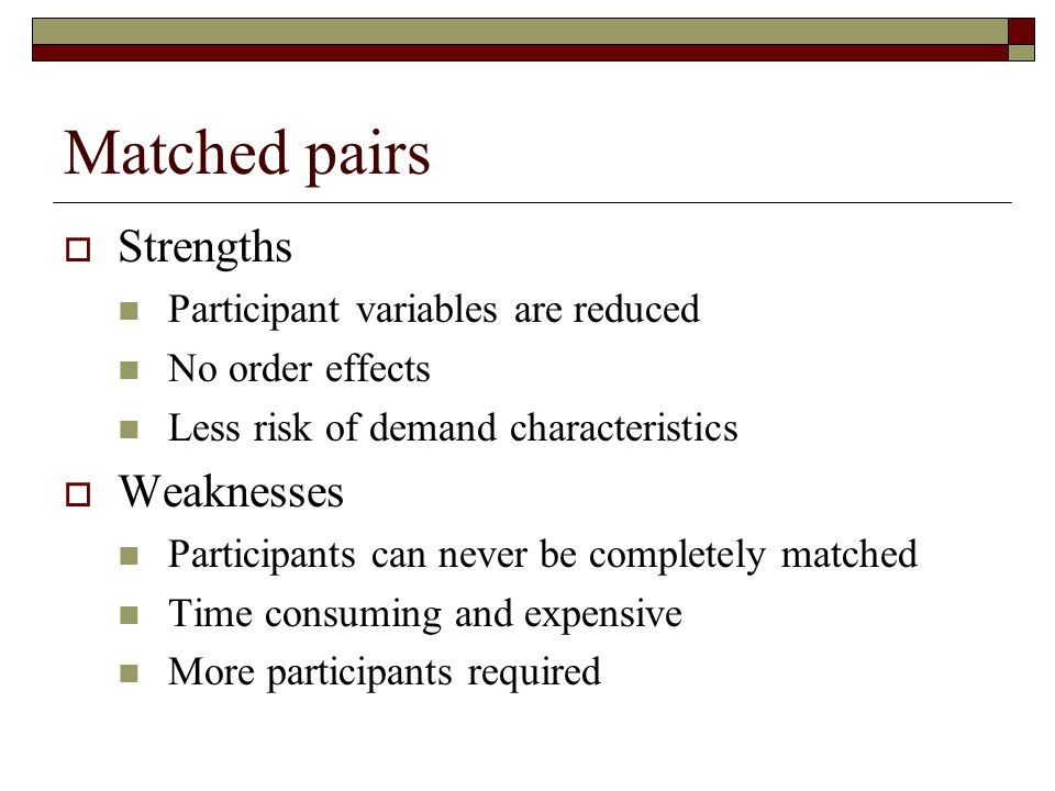 Matched pairs Strengths Weaknesses Participant variables are reduced