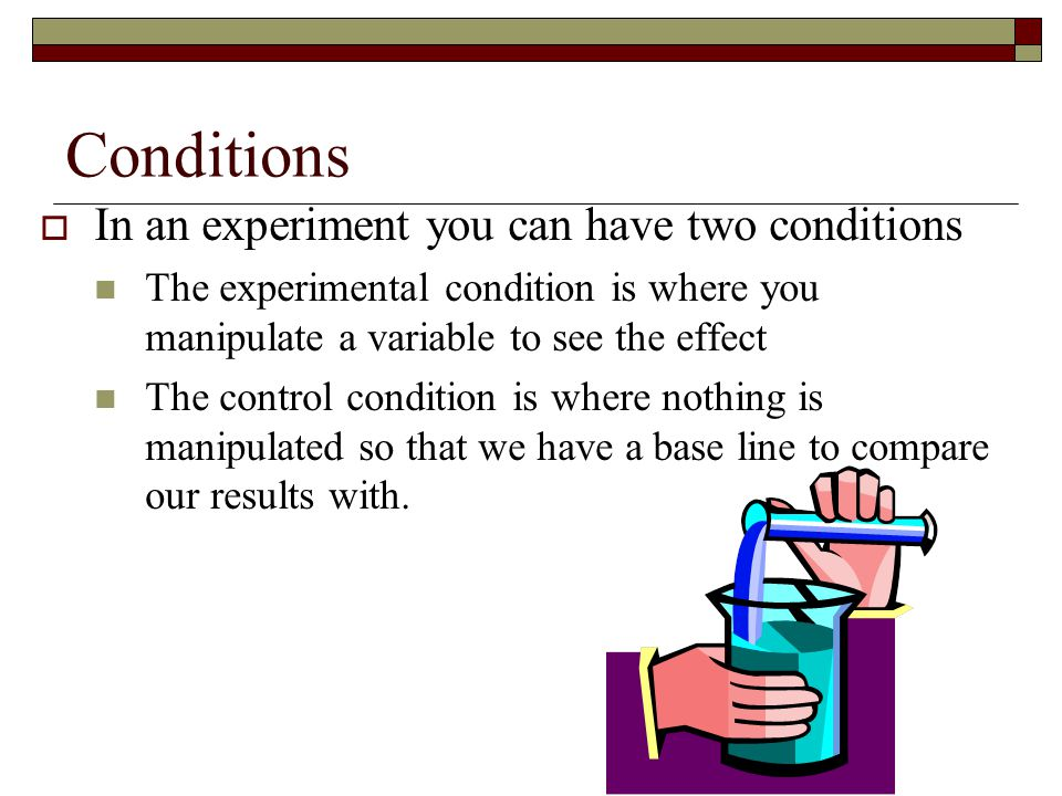 Conditions In an experiment you can have two conditions