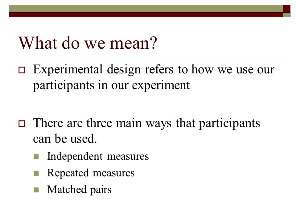 What do we mean Experimental design refers to how we use our participants in our experiment.