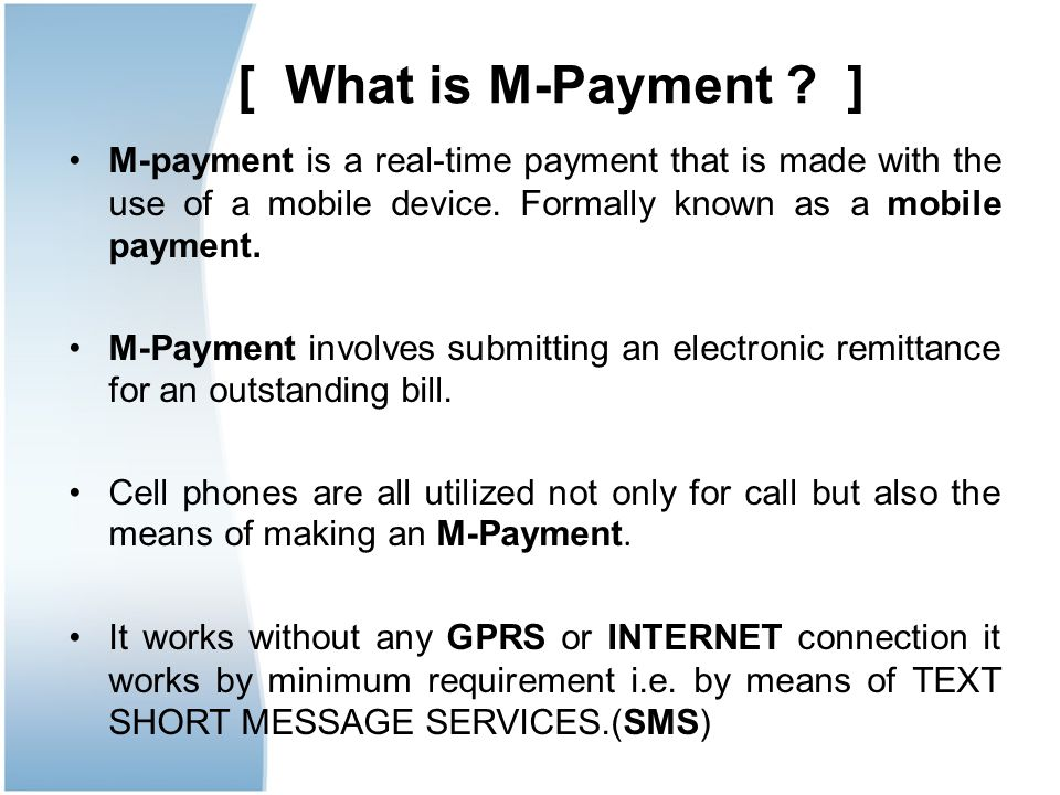[ What is M-Payment ] M-payment is a real-time payment that is made with the use of a mobile device. Formally known as a mobile payment.