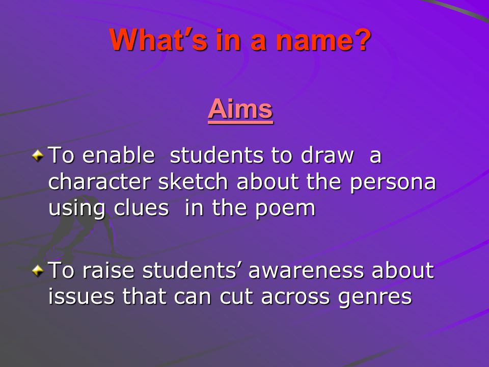 What's in a name Aims To enable students to draw a character sketch about the persona using clues in the poem.
