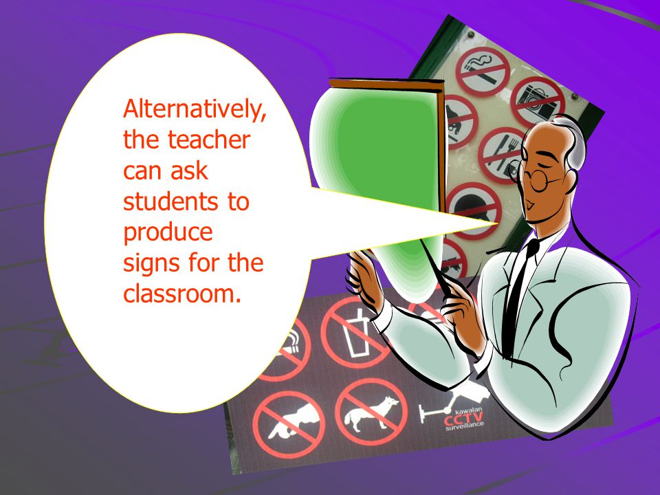 Alternatively, the teacher can ask students to produce signs for the classroom.