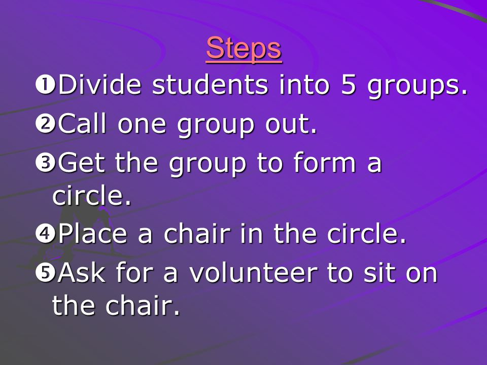 Steps Divide students into 5 groups. Call one group out.