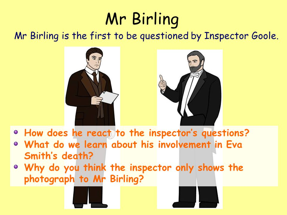 Mr Birling Mr Birling is the first to be questioned by Inspector Goole. How does he react to the inspector's questions