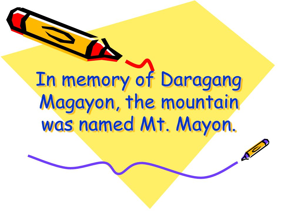 In memory of Daragang Magayon, the mountain was named Mt. Mayon.