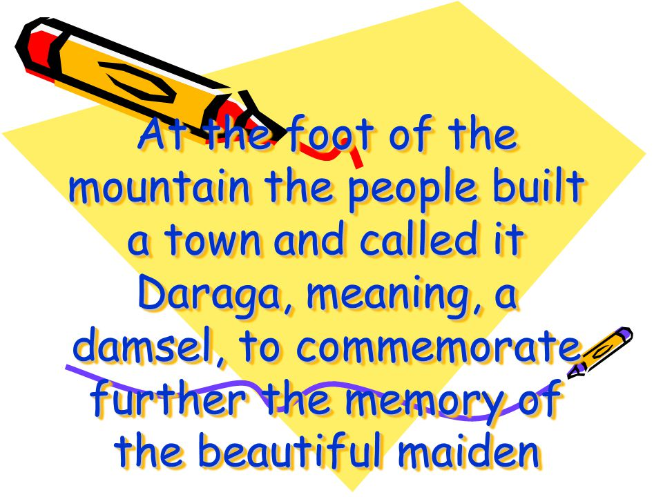 At the foot of the mountain the people built a town and called it Daraga, meaning, a damsel, to commemorate further the memory of the beautiful maiden
