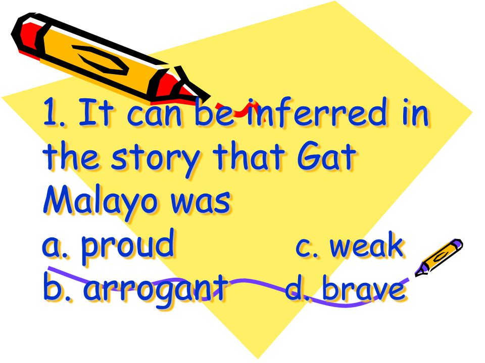 1. It can be inferred in the story that Gat Malayo was a. proud. c