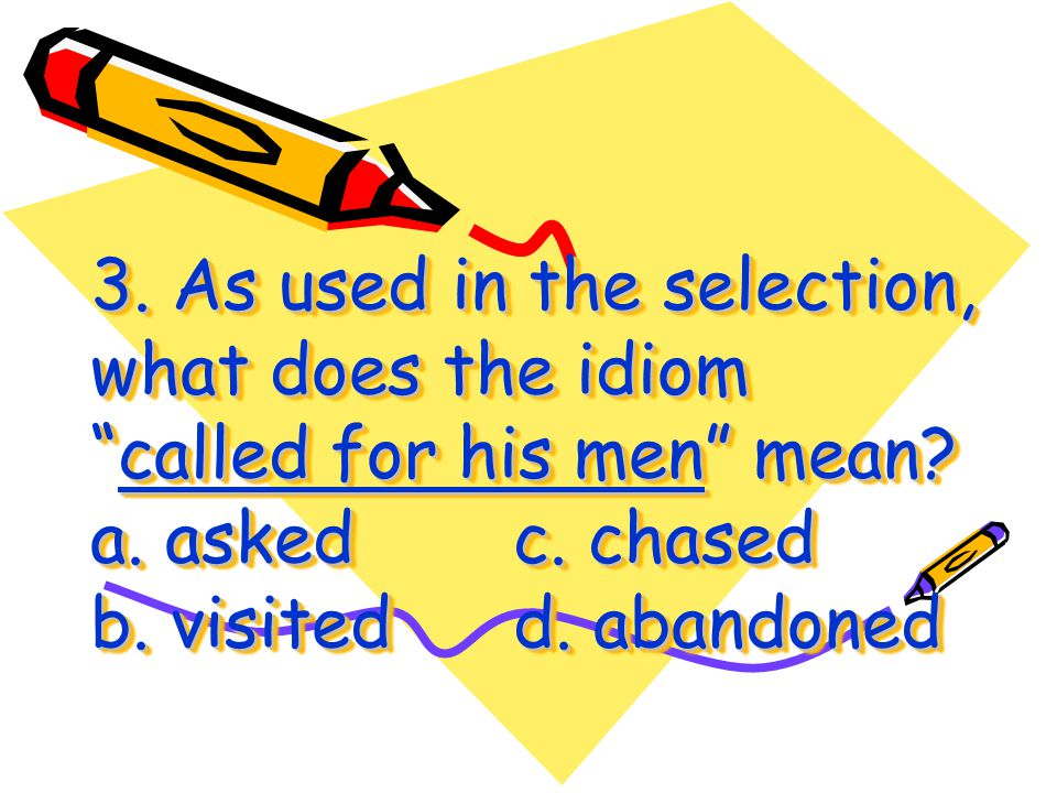 3. As used in the selection, what does the idiom called for his men mean.