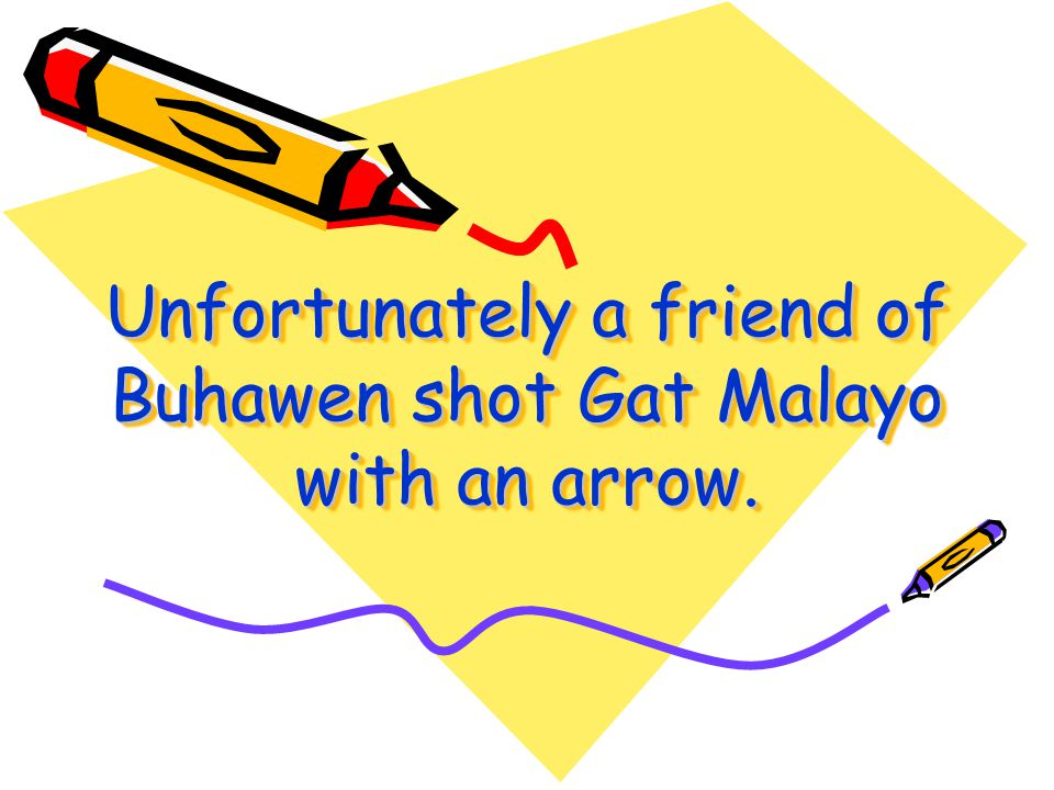 Unfortunately a friend of Buhawen shot Gat Malayo with an arrow.