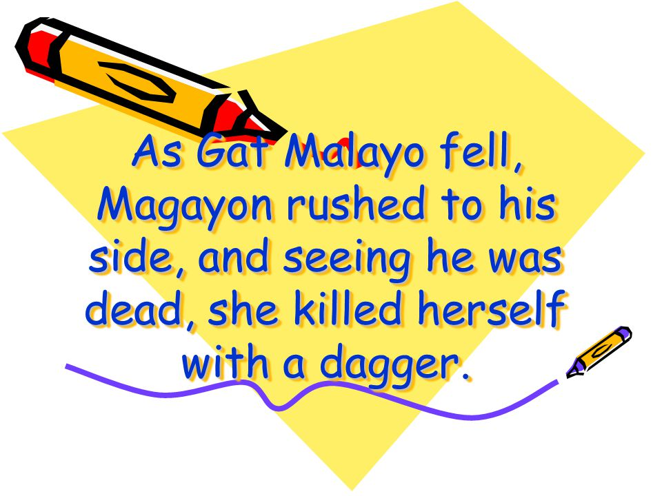 As Gat Malayo fell, Magayon rushed to his side, and seeing he was dead, she killed herself with a dagger.